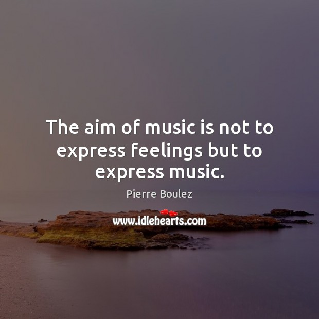 The aim of music is not to express feelings but to express music. Music Quotes Image