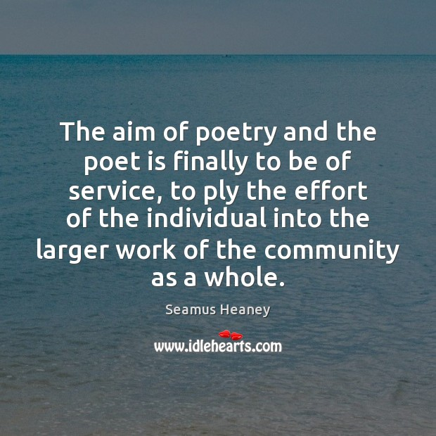 The aim of poetry and the poet is finally to be of Seamus Heaney Picture Quote