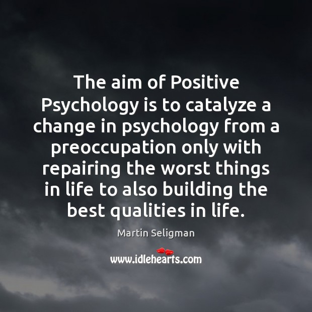 The aim of Positive Psychology is to catalyze a change in psychology Martin Seligman Picture Quote