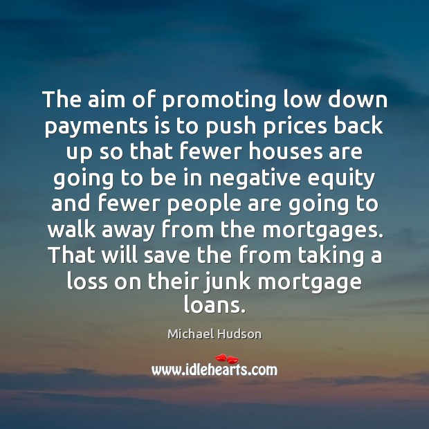 The aim of promoting low down payments is to push prices back Michael Hudson Picture Quote