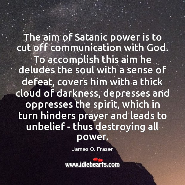 The aim of Satanic power is to cut off communication with God. James O. Fraser Picture Quote
