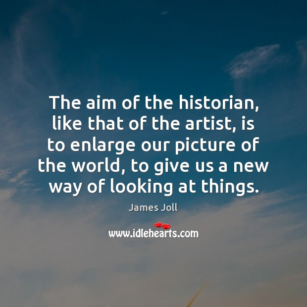The aim of the historian, like that of the artist, is to Image