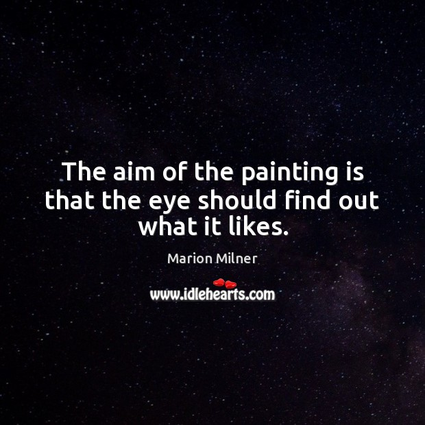 The aim of the painting is that the eye should find out what it likes. Image