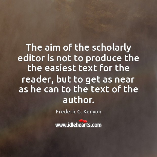 The aim of the scholarly editor is not to produce the the Frederic G. Kenyon Picture Quote