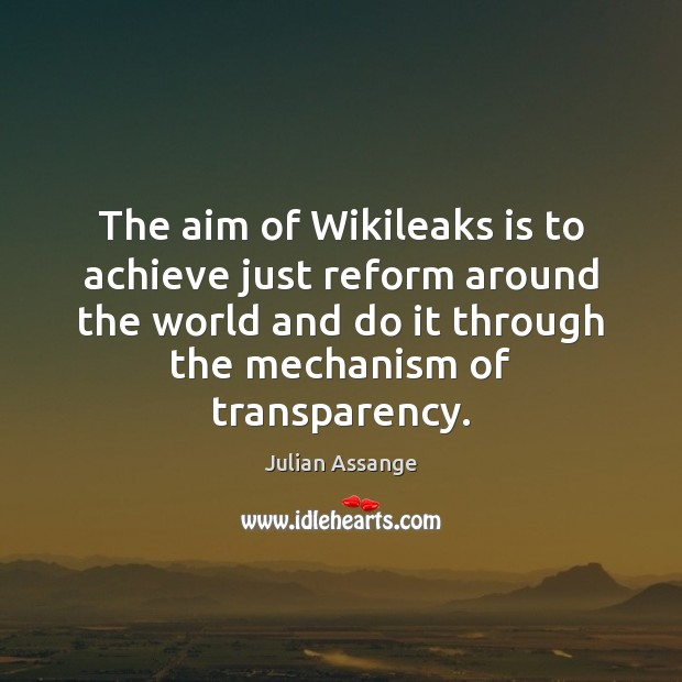 The aim of Wikileaks is to achieve just reform around the world Julian Assange Picture Quote