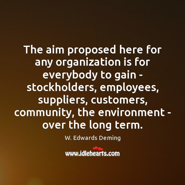 The aim proposed here for any organization is for everybody to gain W. Edwards Deming Picture Quote