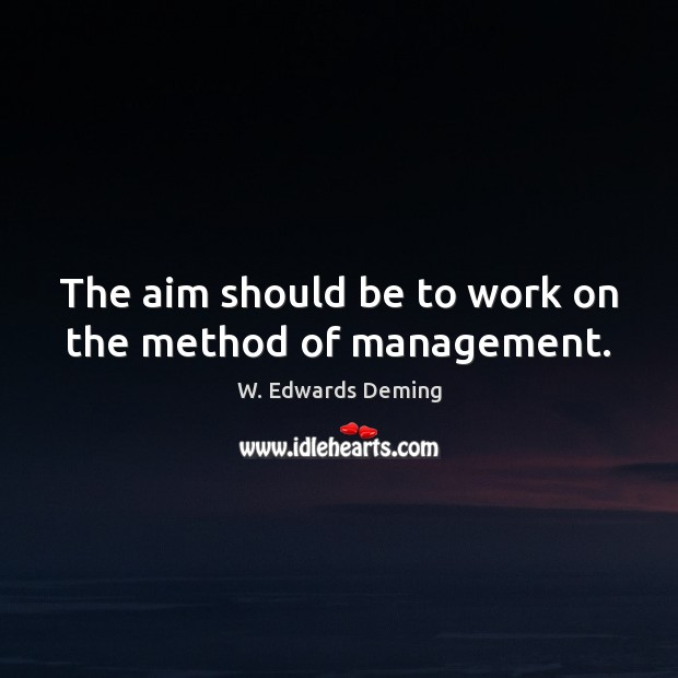 The aim should be to work on the method of management. W. Edwards Deming Picture Quote