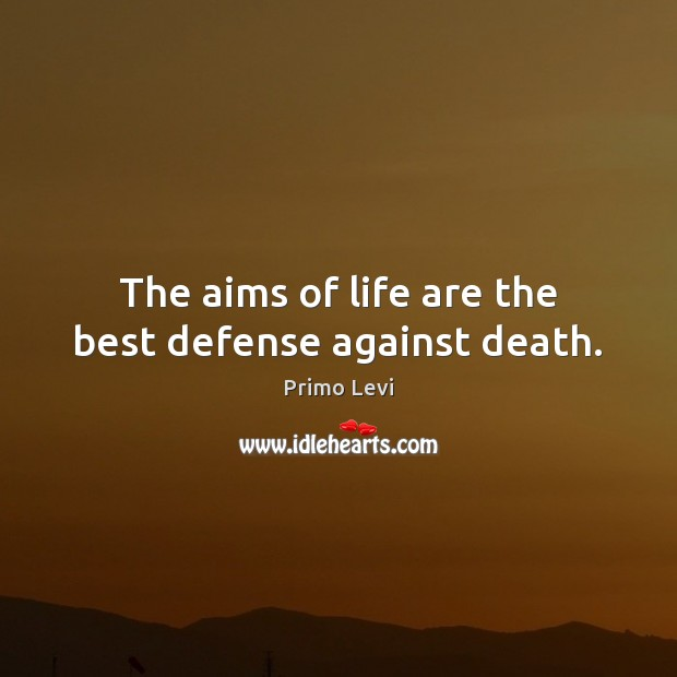 The aims of life are the best defense against death. Primo Levi Picture Quote