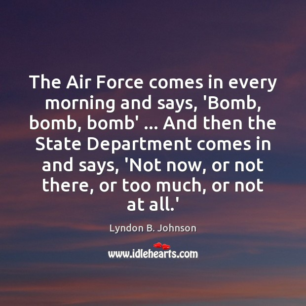 The Air Force comes in every morning and says, 'Bomb, bomb, bomb' … Image