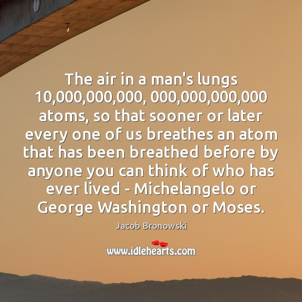 Image, The air in a man's lungs 10,000,000,000, 000,000,000,000 atoms, so that sooner or later