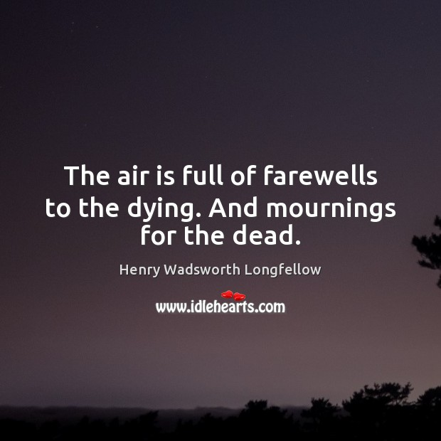 Image, The air is full of farewells to the dying. And mournings for the dead.
