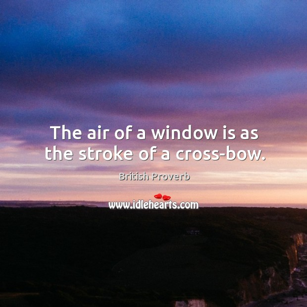 The air of a window is as the stroke of a cross-bow. British Proverbs Image