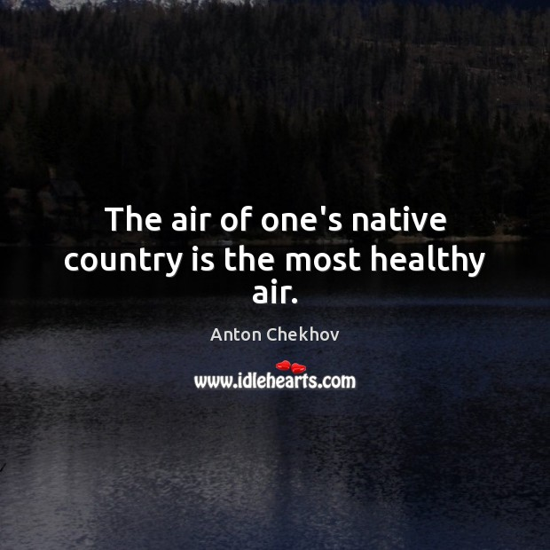 Image, The air of one's native country is the most healthy air.