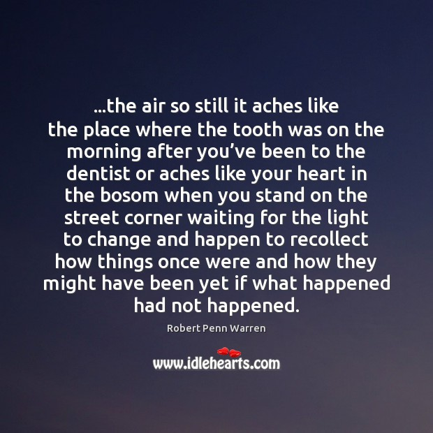 …the air so still it aches like the place where the tooth Robert Penn Warren Picture Quote