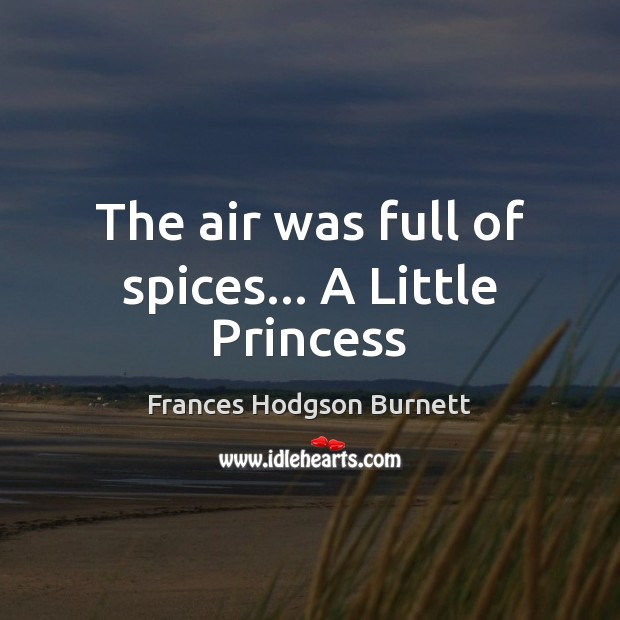 The air was full of spices… A Little Princess Frances Hodgson Burnett Picture Quote