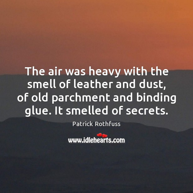 The air was heavy with the smell of leather and dust, of Patrick Rothfuss Picture Quote