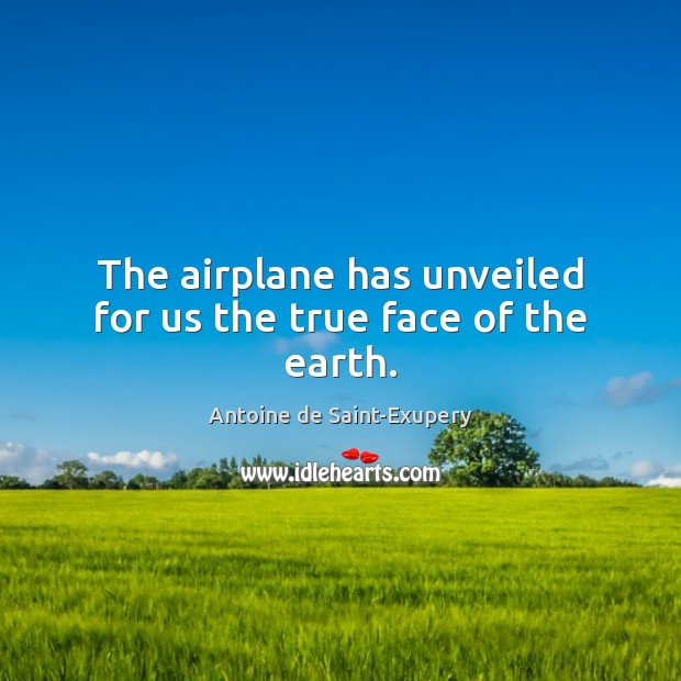 The airplane has unveiled for us the true face of the earth. Earth Quotes Image