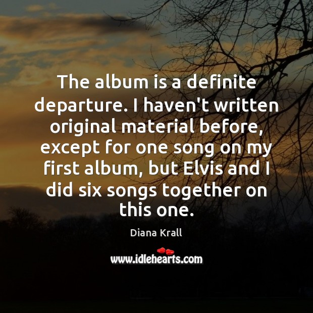 The album is a definite departure. I haven't written original material before, Diana Krall Picture Quote