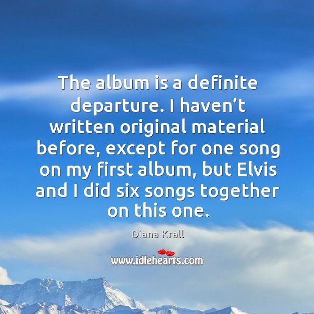 The album is a definite departure. I haven't written original material before, except for Diana Krall Picture Quote