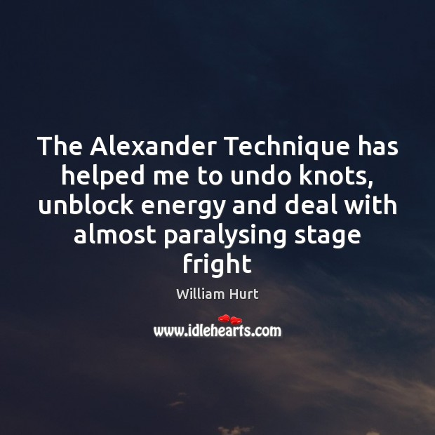 The Alexander Technique has helped me to undo knots, unblock energy and William Hurt Picture Quote