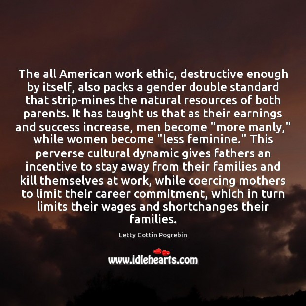The all American work ethic, destructive enough by itself, also packs a Letty Cottin Pogrebin Picture Quote
