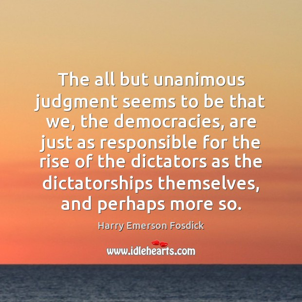 The all but unanimous judgment seems to be that we, the democracies, Harry Emerson Fosdick Picture Quote