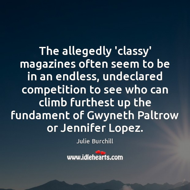 The allegedly 'classy' magazines often seem to be in an endless, undeclared Julie Burchill Picture Quote