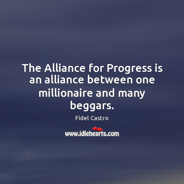 Image, The Alliance for Progress is an alliance between one millionaire and many beggars.