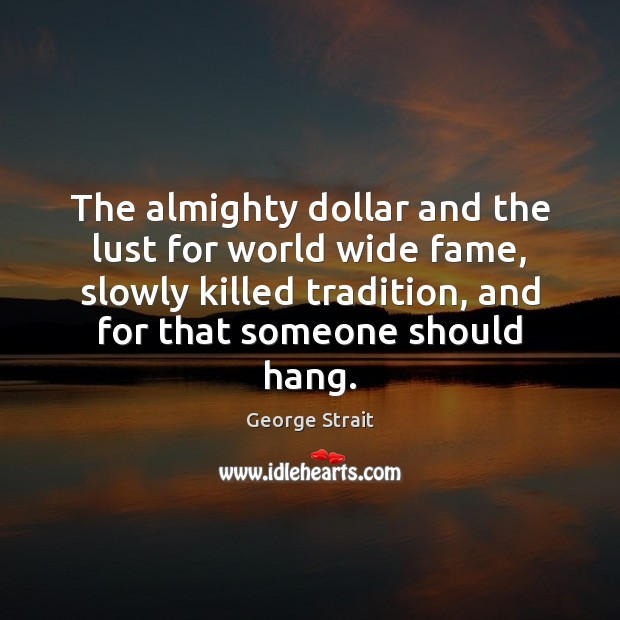 The almighty dollar and the lust for world wide fame, slowly killed Image