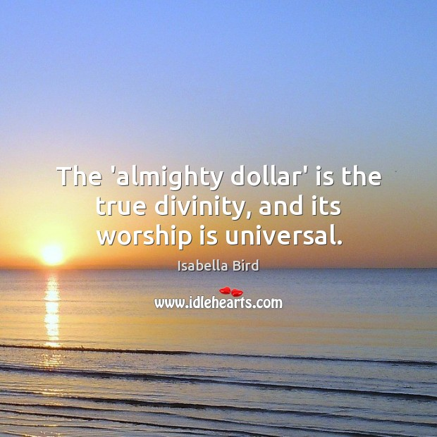 The 'almighty dollar' is the true divinity, and its worship is universal. Worship Quotes Image