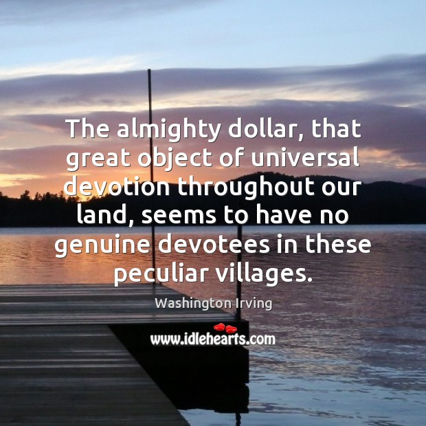 The almighty dollar, that great object of universal devotion throughout our land, Washington Irving Picture Quote