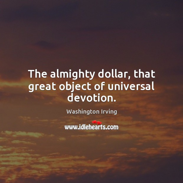 The almighty dollar, that great object of universal devotion. Washington Irving Picture Quote