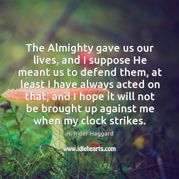 The almighty gave us our lives, and I suppose he meant us to defend them H. Rider Haggard Picture Quote