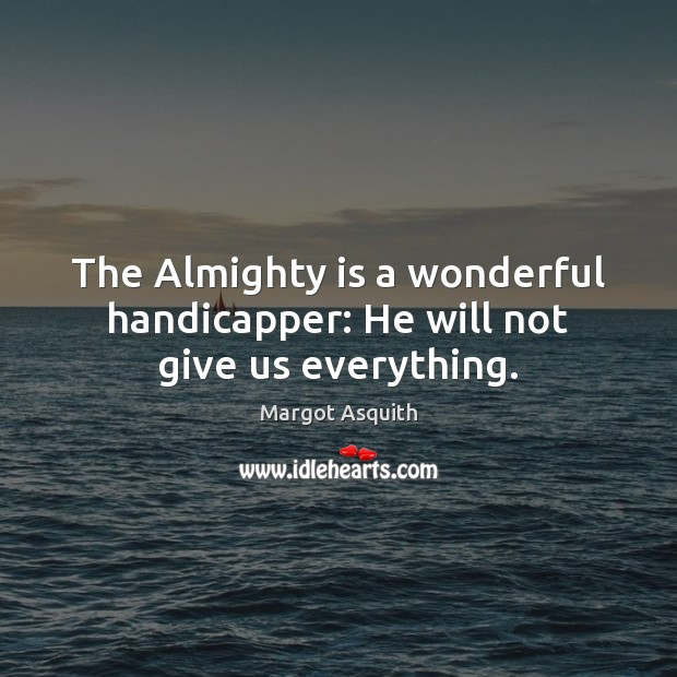 The Almighty is a wonderful handicapper: He will not give us everything. Margot Asquith Picture Quote