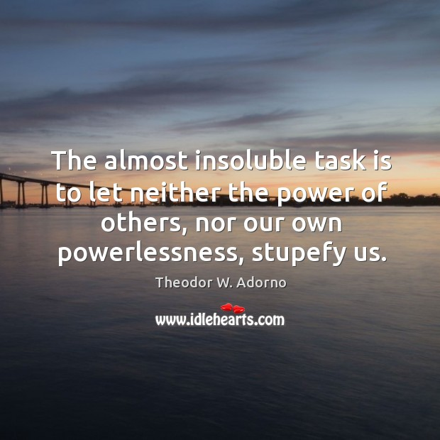 The almost insoluble task is to let neither the power of others, nor our own powerlessness, stupefy us. Theodor W. Adorno Picture Quote