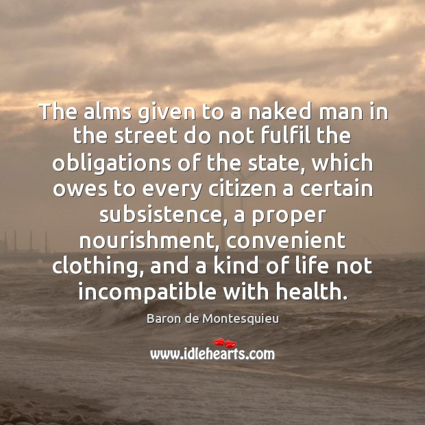 The alms given to a naked man in the street do not Baron de Montesquieu Picture Quote