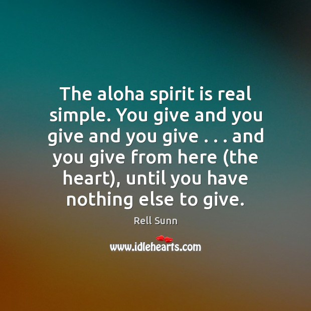 Image, The aloha spirit is real simple. You give and you give and