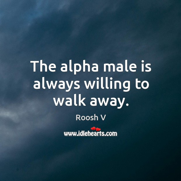 Image, The alpha male is always willing to walk away.