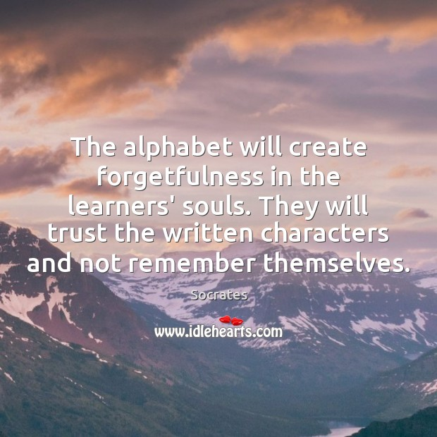 The alphabet will create forgetfulness in the learners' souls. They will trust Socrates Picture Quote