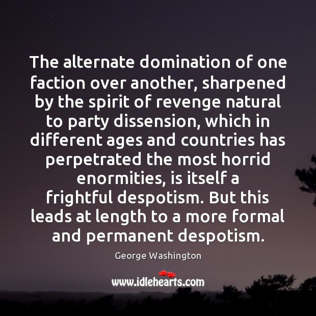 The alternate domination of one faction over another, sharpened by the spirit George Washington Picture Quote