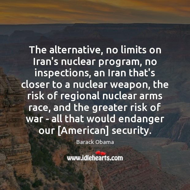 Image, The alternative, no limits on Iran's nuclear program, no inspections, an Iran