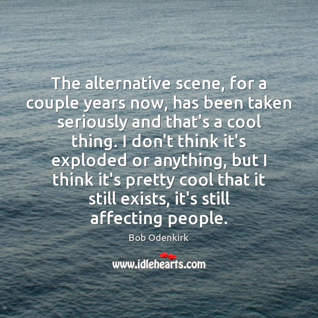 The alternative scene, for a couple years now, has been taken seriously Cool Quotes Image