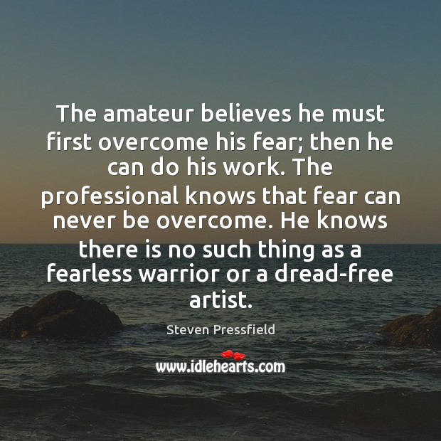The amateur believes he must first overcome his fear; then he can Image