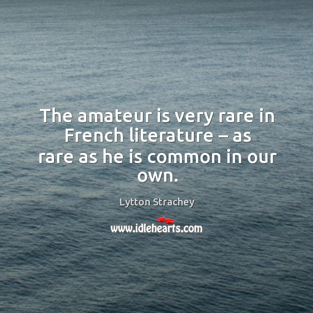The amateur is very rare in french literature – as rare as he is common in our own. Lytton Strachey Picture Quote