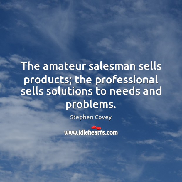 Image, The amateur salesman sells products; the professional sells solutions to needs and