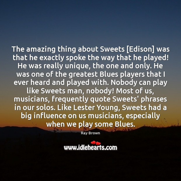 The amazing thing about Sweets [Edison] was that he exactly spoke the Ray Brown Picture Quote