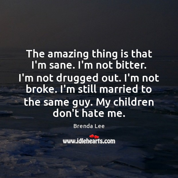 Image, The amazing thing is that I'm sane. I'm not bitter. I'm not