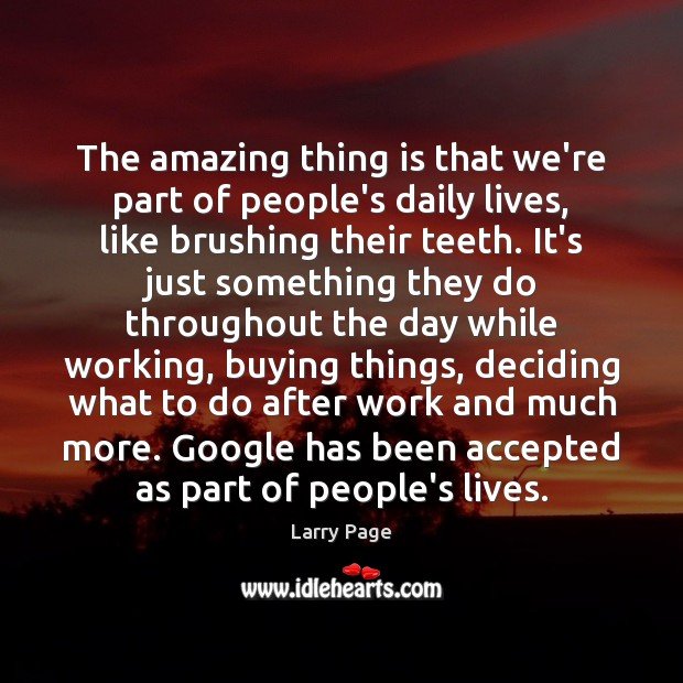 Larry Page Picture Quote image saying: The amazing thing is that we're part of people's daily lives, like