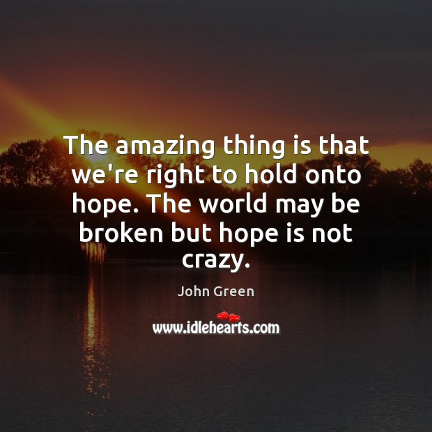 The amazing thing is that we're right to hold onto hope. The Image