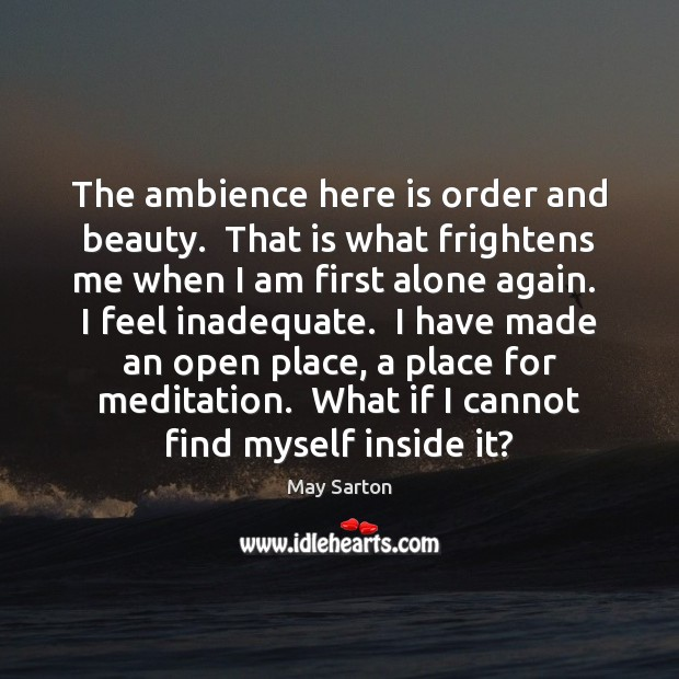 The ambience here is order and beauty.  That is what frightens me May Sarton Picture Quote